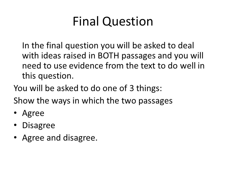 Final Question In the final question you will be asked to deal with ideas raised in BOTH passages and you will need to use evidence from the text to d