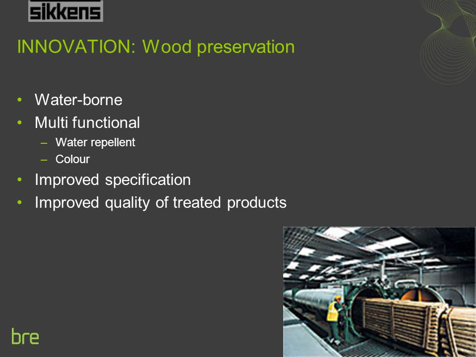 INNOVATION: Wood preservation Water-borne Multi functional –Water repellent –Colour Improved specification Improved quality of treated products