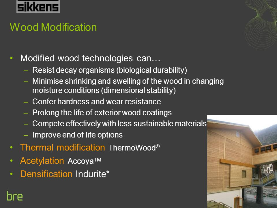 Wood Modification Modified wood technologies can… –Resist decay organisms (biological durability) –Minimise shrinking and swelling of the wood in changing moisture conditions (dimensional stability) –Confer hardness and wear resistance –Prolong the life of exterior wood coatings –Compete effectively with less sustainable materials –Improve end of life options Thermal modification ThermoWood ® Acetylation Accoya TM Densification Indurite*