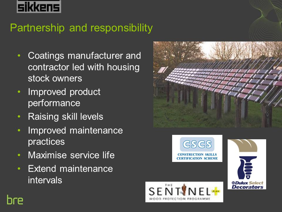 Partnership and responsibility Coatings manufacturer and contractor led with housing stock owners Improved product performance Raising skill levels Improved maintenance practices Maximise service life Extend maintenance intervals