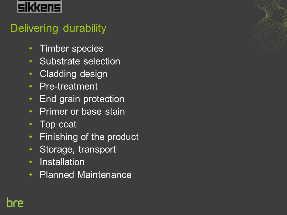 Delivering durability Timber species Substrate selection Cladding design Pre-treatment End grain protection Primer or base stain Top coat Finishing of the product Storage, transport Installation Planned Maintenance