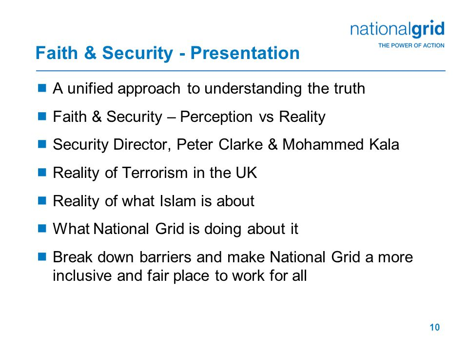 10 Faith & Security - Presentation  A unified approach to understanding the truth  Faith & Security – Perception vs Reality  Security Director, Peter Clarke & Mohammed Kala  Reality of Terrorism in the UK  Reality of what Islam is about  What National Grid is doing about it  Break down barriers and make National Grid a more inclusive and fair place to work for all