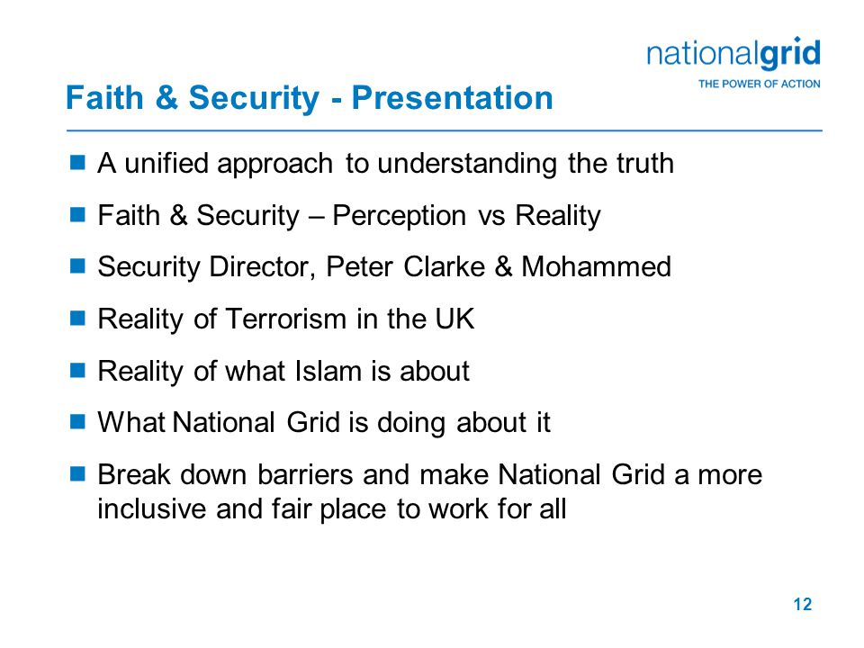 12 Faith & Security - Presentation  A unified approach to understanding the truth  Faith & Security – Perception vs Reality  Security Director, Peter Clarke & Mohammed  Reality of Terrorism in the UK  Reality of what Islam is about  What National Grid is doing about it  Break down barriers and make National Grid a more inclusive and fair place to work for all