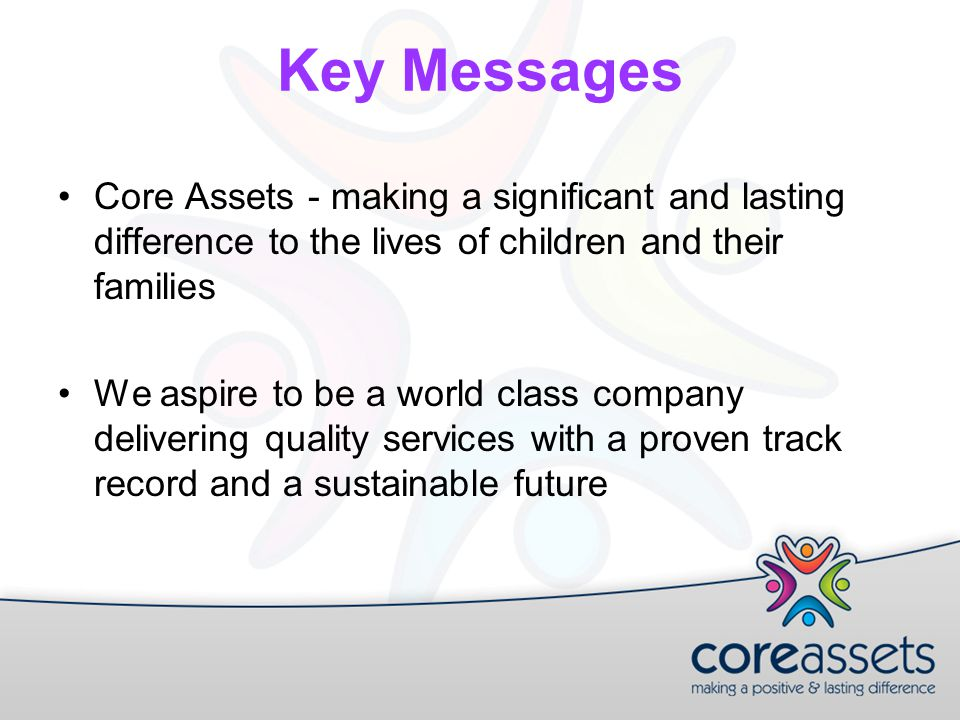 Key Messages Core Assets - making a significant and lasting difference to the lives of children and their families We aspire to be a world class company delivering quality services with a proven track record and a sustainable future