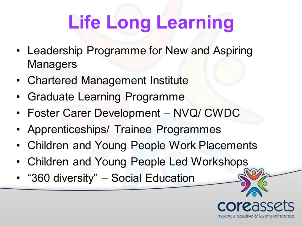 Life Long Learning Leadership Programme for New and Aspiring Managers Chartered Management Institute Graduate Learning Programme Foster Carer Development – NVQ/ CWDC Apprenticeships/ Trainee Programmes Children and Young People Work Placements Children and Young People Led Workshops 360 diversity – Social Education