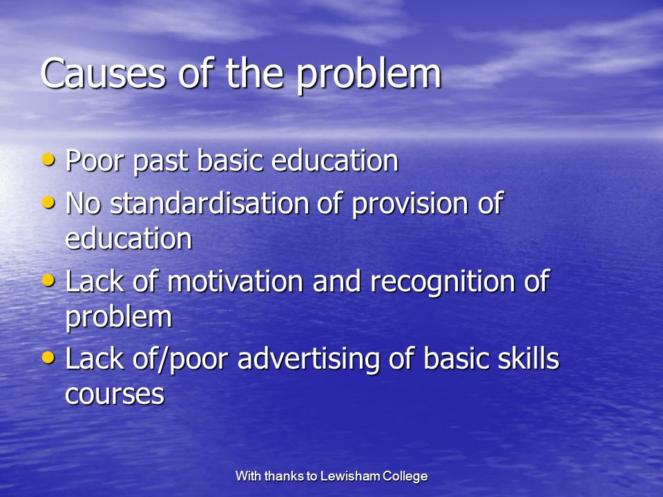 With thanks to Lewisham College Causes of the problem Poor past basic education Poor past basic education No standardisation of provision of education No standardisation of provision of education Lack of motivation and recognition of problem Lack of motivation and recognition of problem Lack of/poor advertising of basic skills courses Lack of/poor advertising of basic skills courses