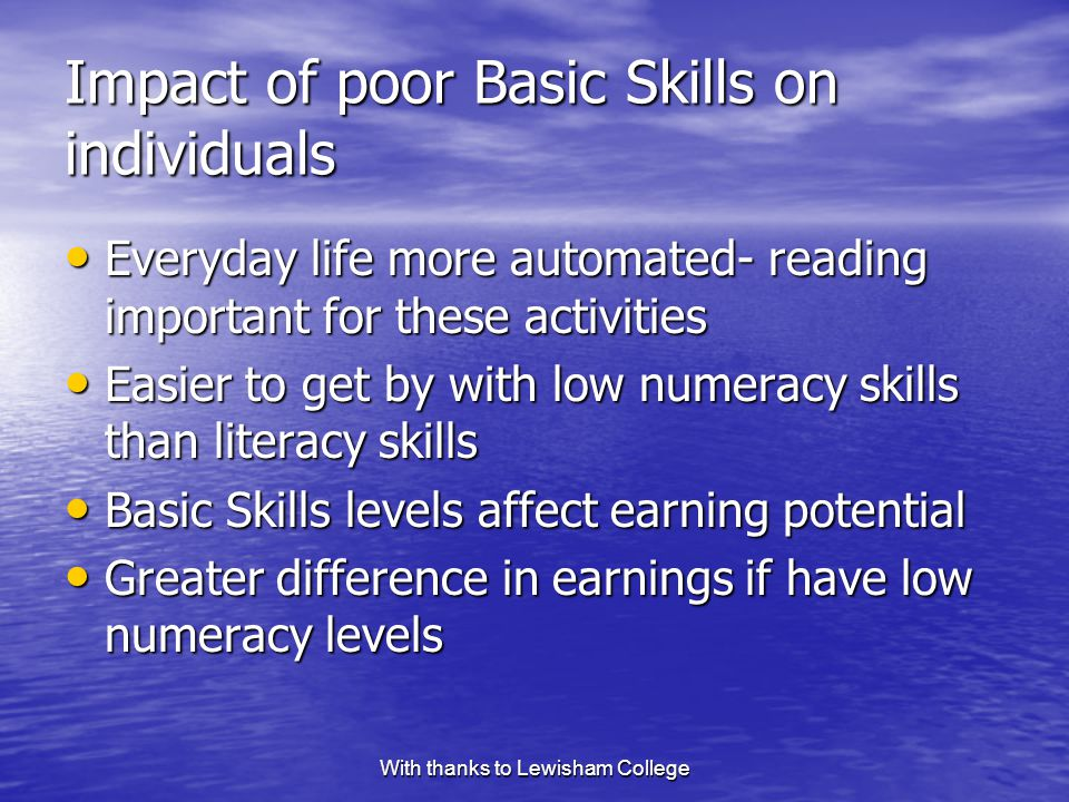 With thanks to Lewisham College Impact of poor Basic Skills on individuals Everyday life more automated- reading important for these activities Everyday life more automated- reading important for these activities Easier to get by with low numeracy skills than literacy skills Easier to get by with low numeracy skills than literacy skills Basic Skills levels affect earning potential Basic Skills levels affect earning potential Greater difference in earnings if have low numeracy levels Greater difference in earnings if have low numeracy levels