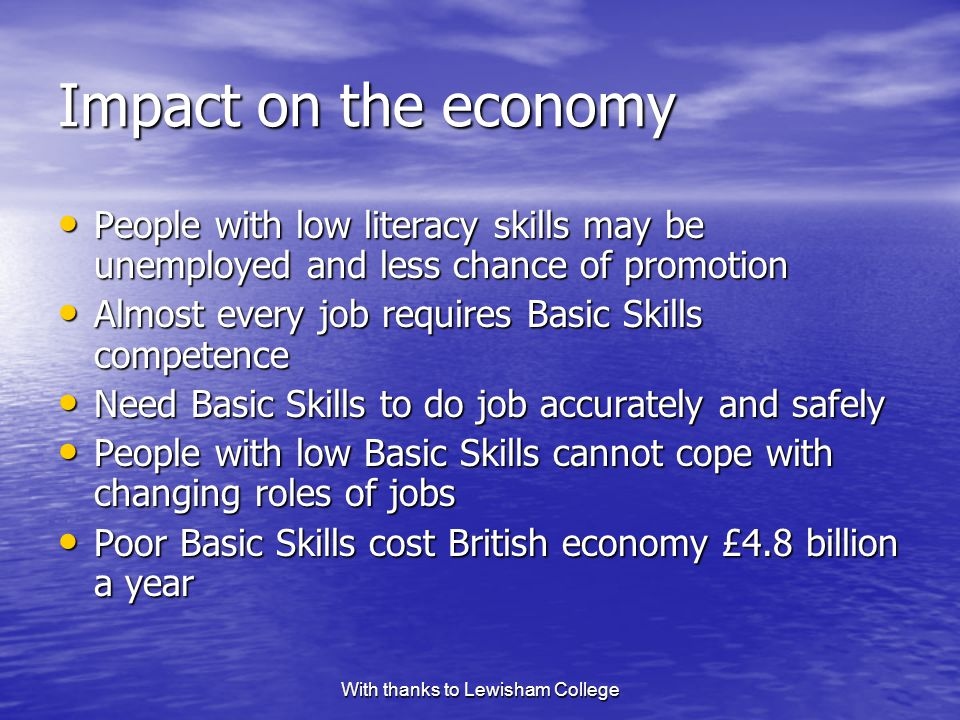 With thanks to Lewisham College Impact on the economy People with low literacy skills may be unemployed and less chance of promotion People with low literacy skills may be unemployed and less chance of promotion Almost every job requires Basic Skills competence Almost every job requires Basic Skills competence Need Basic Skills to do job accurately and safely Need Basic Skills to do job accurately and safely People with low Basic Skills cannot cope with changing roles of jobs People with low Basic Skills cannot cope with changing roles of jobs Poor Basic Skills cost British economy £4.8 billion a year Poor Basic Skills cost British economy £4.8 billion a year