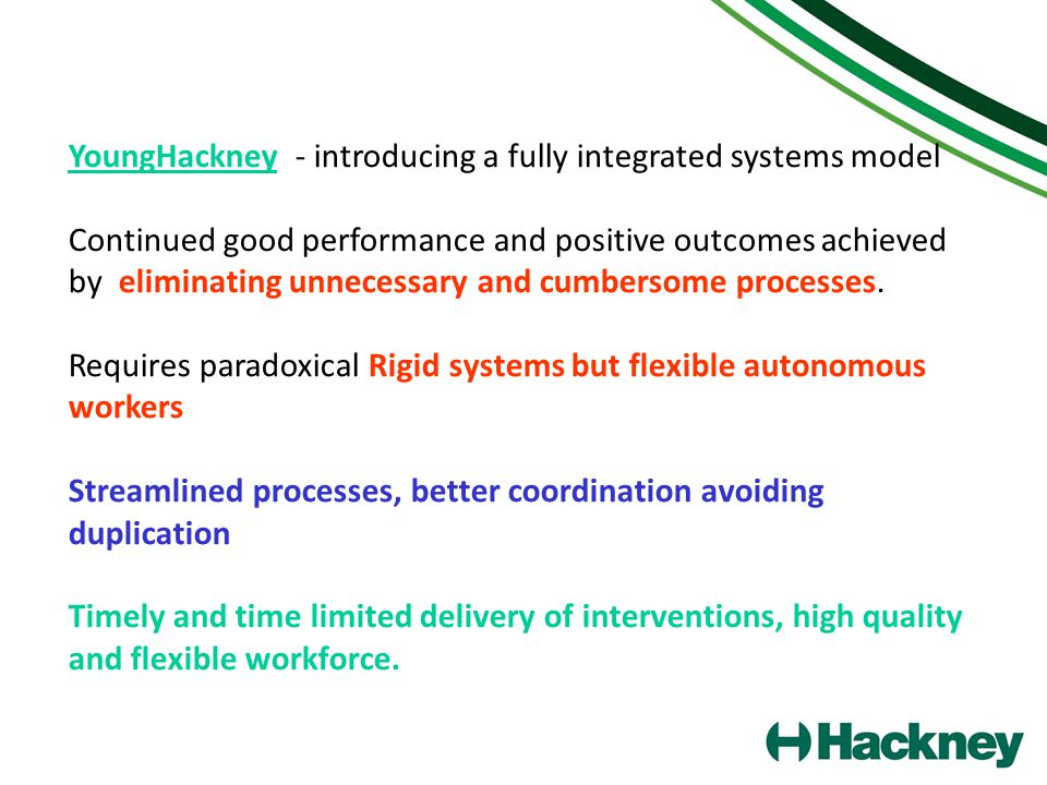 YoungHackney - introducing a fully integrated systems model Continued good performance and positive outcomes achieved by eliminating unnecessary and cumbersome processes.