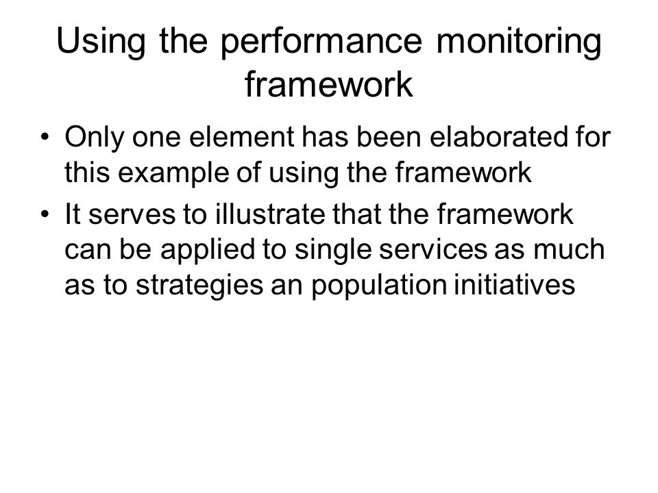 Using the performance monitoring framework Only one element has been elaborated for this example of using the framework It serves to illustrate that the framework can be applied to single services as much as to strategies an population initiatives