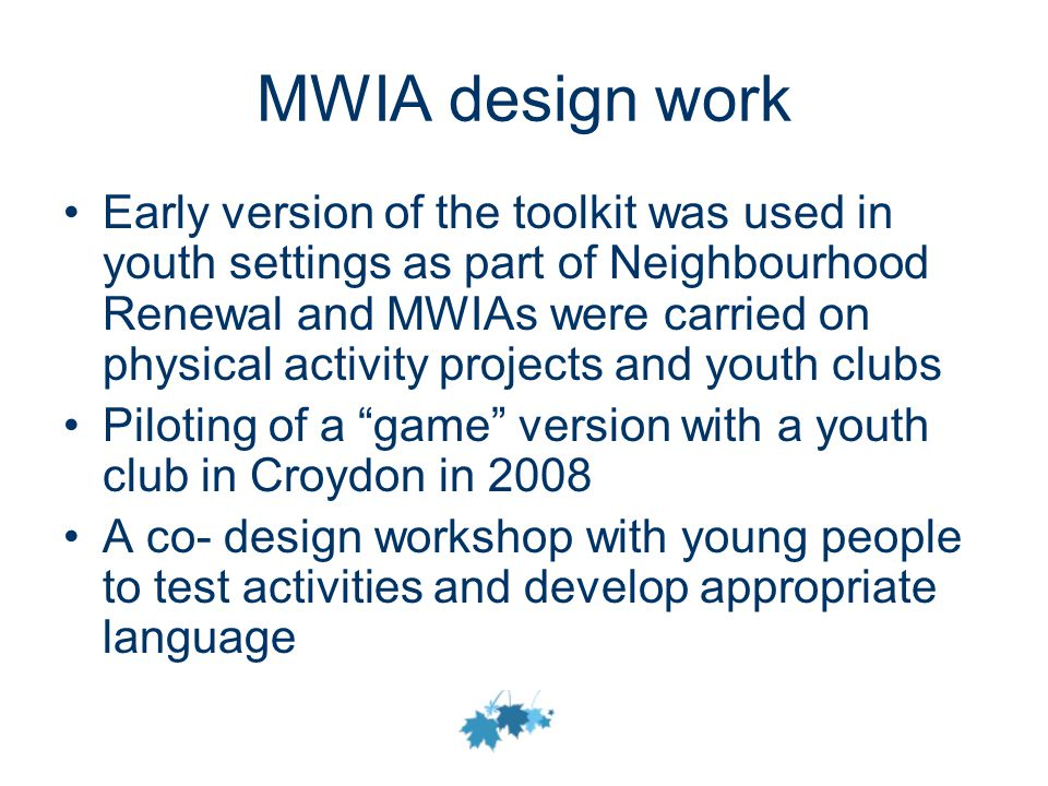 MWIA design work Early version of the toolkit was used in youth settings as part of Neighbourhood Renewal and MWIAs were carried on physical activity projects and youth clubs Piloting of a game version with a youth club in Croydon in 2008 A co- design workshop with young people to test activities and develop appropriate language