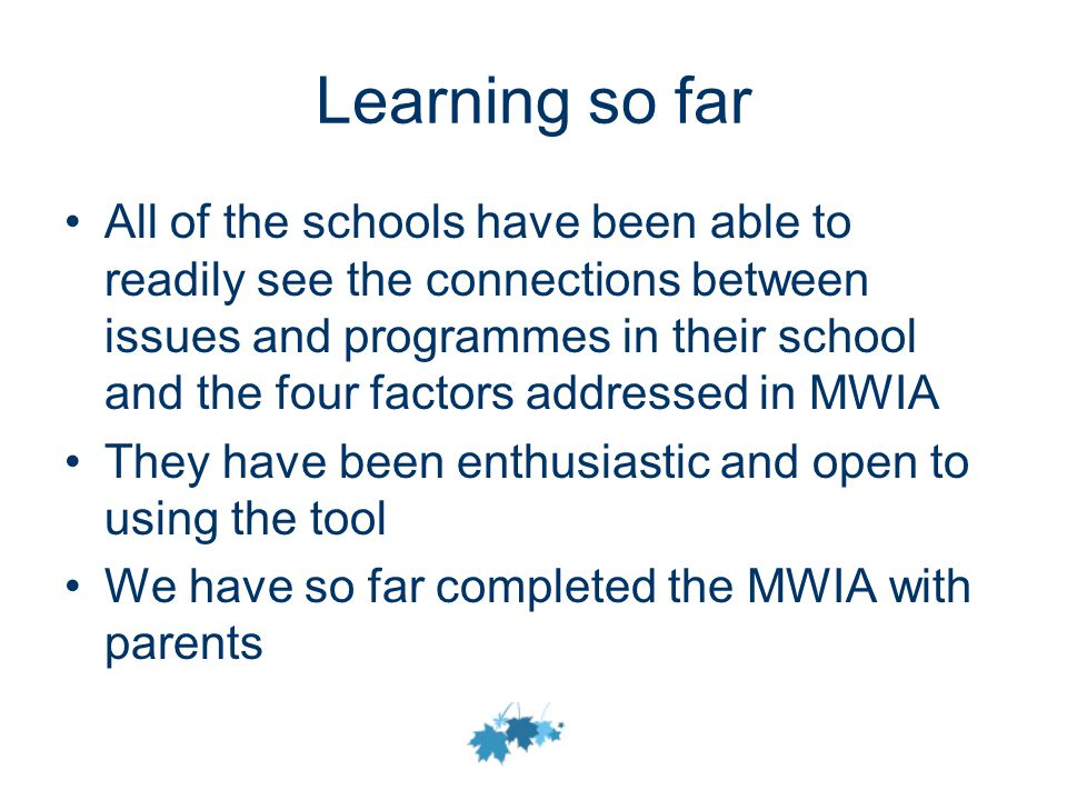 Learning so far All of the schools have been able to readily see the connections between issues and programmes in their school and the four factors addressed in MWIA They have been enthusiastic and open to using the tool We have so far completed the MWIA with parents