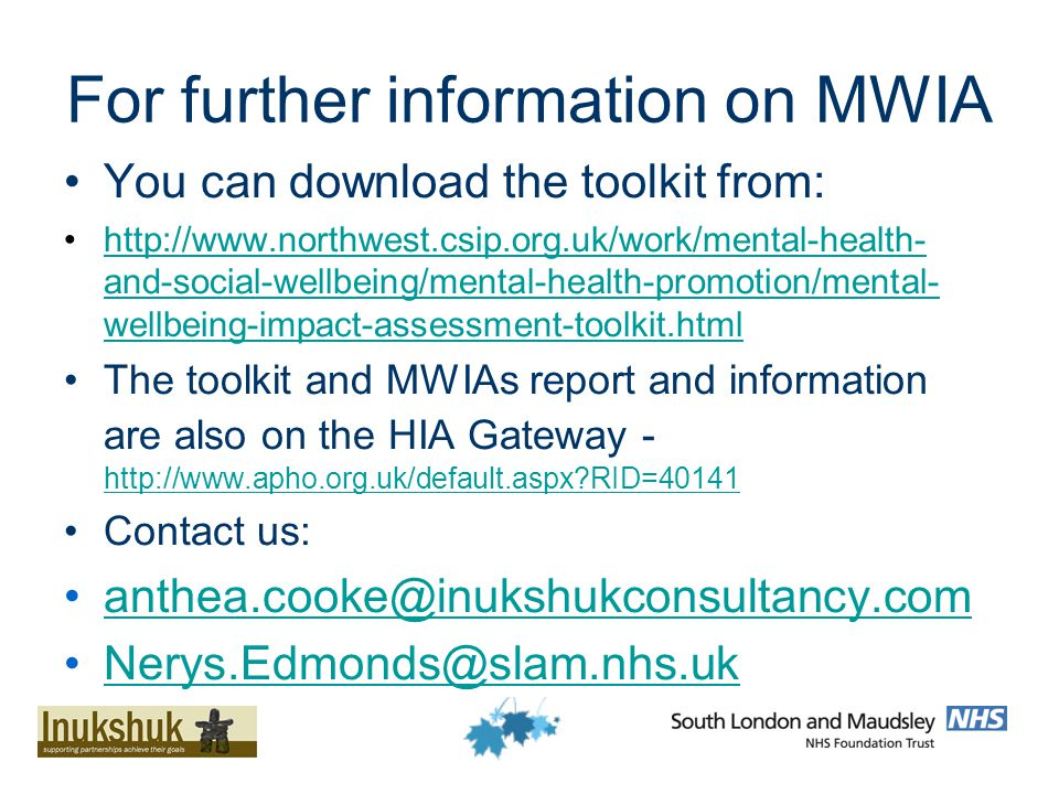 For further information on MWIA You can download the toolkit from: http://www.northwest.csip.org.uk/work/mental-health- and-social-wellbeing/mental-health-promotion/mental- wellbeing-impact-assessment-toolkit.htmlhttp://www.northwest.csip.org.uk/work/mental-health- and-social-wellbeing/mental-health-promotion/mental- wellbeing-impact-assessment-toolkit.html The toolkit and MWIAs report and information are also on the HIA Gateway - http://www.apho.org.uk/default.aspx RID=40141 http://www.apho.org.uk/default.aspx RID=40141 Contact us: anthea.cooke@inukshukconsultancy.com Nerys.Edmonds@slam.nhs.uk