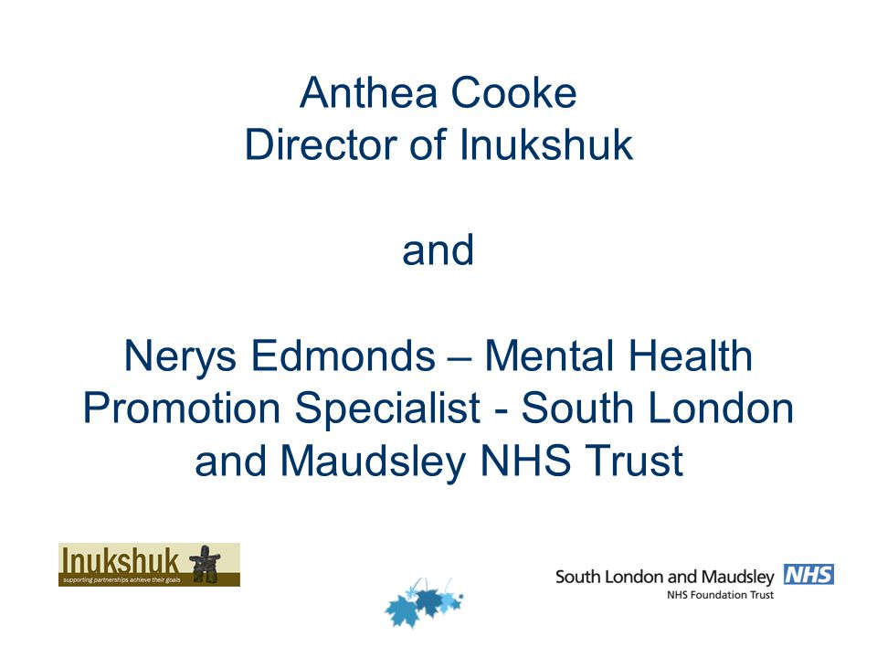 Anthea Cooke Director of Inukshuk and Nerys Edmonds – Mental Health Promotion Specialist - South London and Maudsley NHS Trust