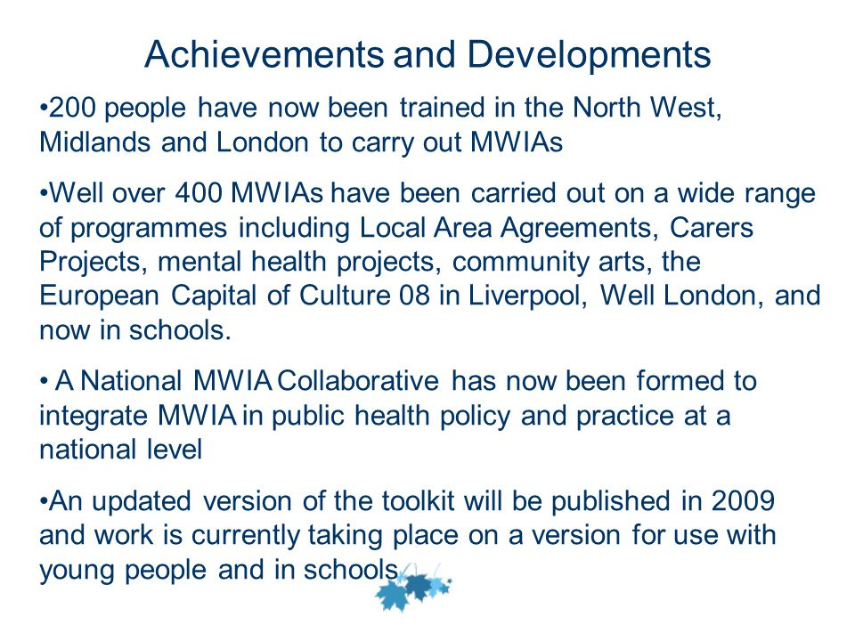 Achievements and Developments 200 people have now been trained in the North West, Midlands and London to carry out MWIAs Well over 400 MWIAs have been carried out on a wide range of programmes including Local Area Agreements, Carers Projects, mental health projects, community arts, the European Capital of Culture 08 in Liverpool, Well London, and now in schools.