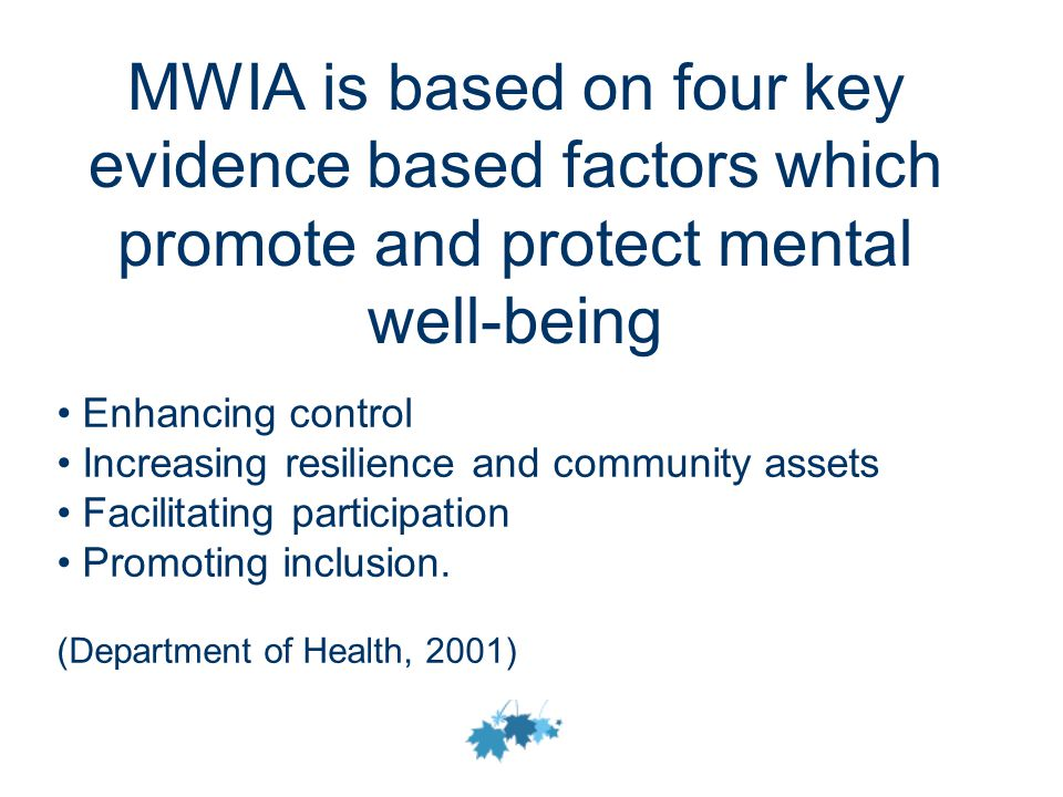 MWIA is based on four key evidence based factors which promote and protect mental well-being Enhancing control Increasing resilience and community assets Facilitating participation Promoting inclusion.