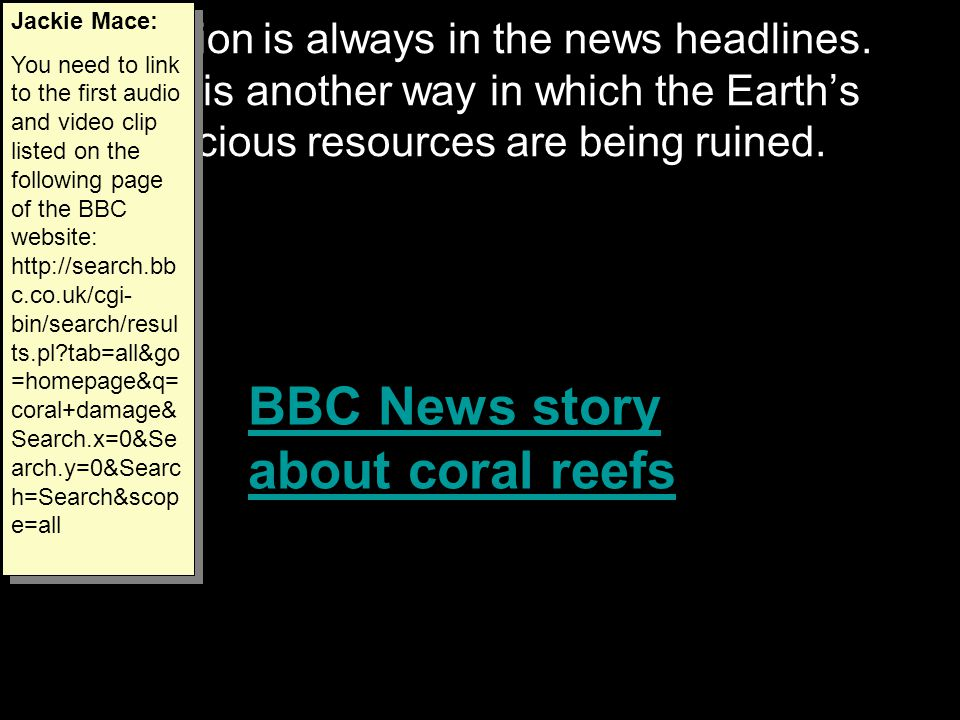 Pollution is always in the news headlines. Here is another way in which the Earth's precious resources are being ruined. BBC News story about coral re