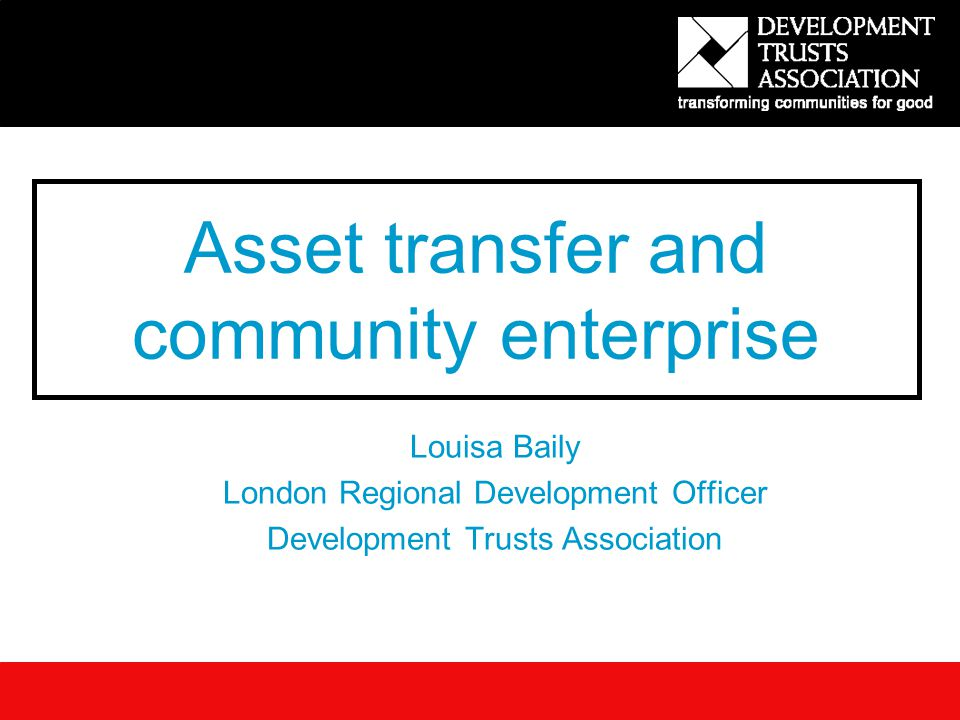 Asset transfer and community enterprise Louisa Baily London Regional Development Officer Development Trusts Association