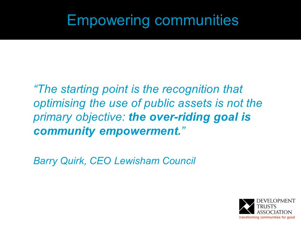 "3 Empowering communities ""The starting point is the recognition that optimising the use of public assets is not the primary objective: the over-riding"