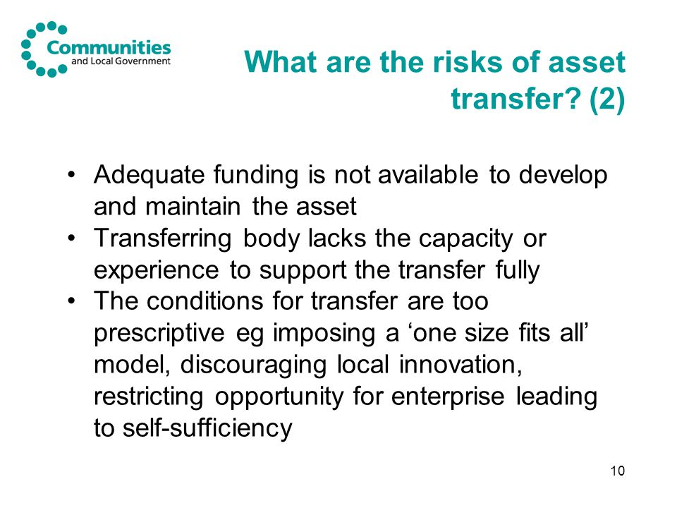10 What are the risks of asset transfer? (2) Adequate funding is not available to develop and maintain the asset Transferring body lacks the capacity