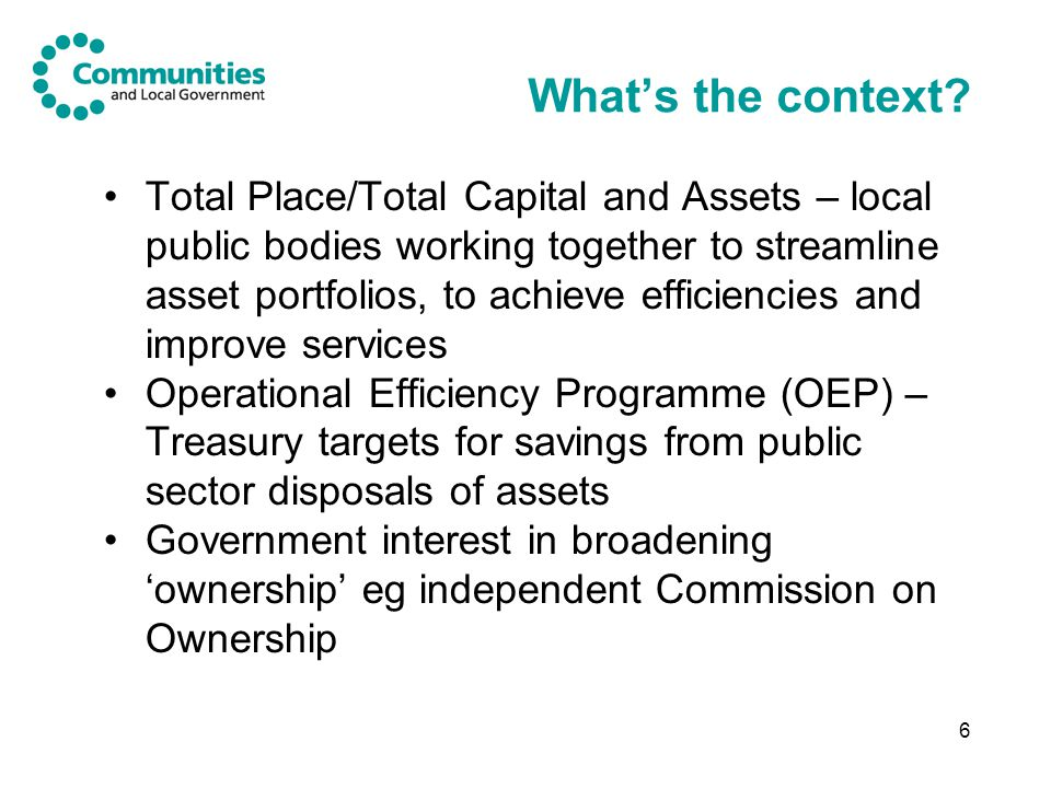 6 What's the context? Total Place/Total Capital and Assets – local public bodies working together to streamline asset portfolios, to achieve efficienc