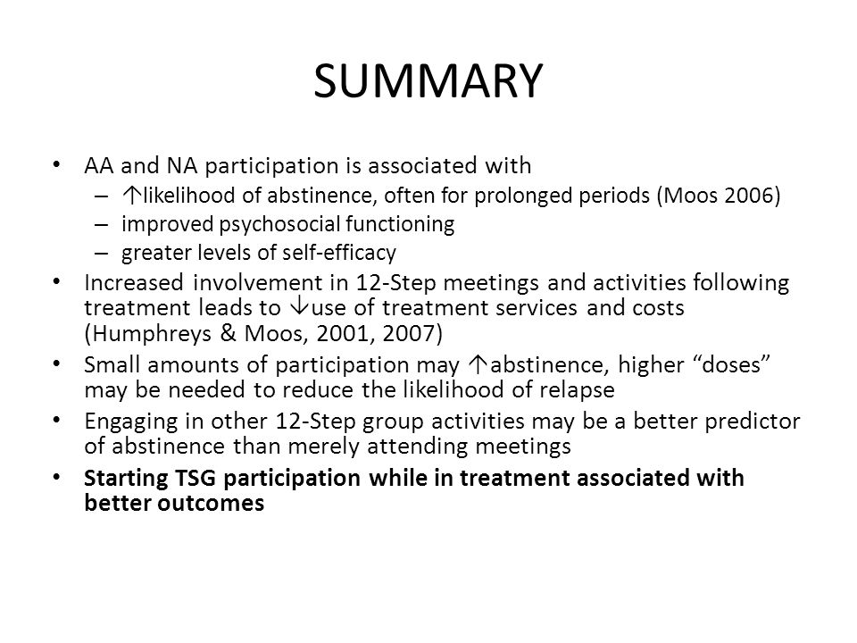 SUMMARY AA and NA participation is associated with –  likelihood of abstinence, often for prolonged periods (Moos 2006) – improved psychosocial functioning – greater levels of self-efficacy Increased involvement in 12-Step meetings and activities following treatment leads to  use of treatment services and costs (Humphreys & Moos, 2001, 2007) Small amounts of participation may  abstinence, higher doses may be needed to reduce the likelihood of relapse Engaging in other 12-Step group activities may be a better predictor of abstinence than merely attending meetings Starting TSG participation while in treatment associated with better outcomes