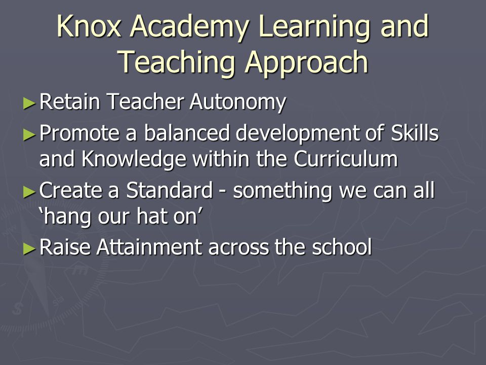Knox Academy Learning and Teaching Approach ► Retain Teacher Autonomy ► Promote a balanced development of Skills and Knowledge within the Curriculum ► Create a Standard - something we can all 'hang our hat on' ► Raise Attainment across the school