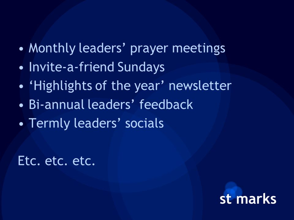 Monthly leaders' prayer meetings Invite-a-friend Sundays 'Highlights of the year' newsletter Bi-annual leaders' feedback Termly leaders' socials Etc.