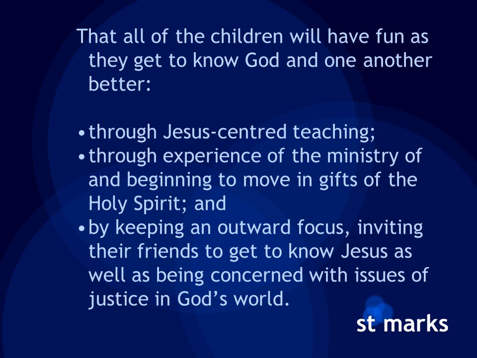 That all of the children will have fun as they get to know God and one another better: through Jesus-centred teaching; through experience of the ministry of and beginning to move in gifts of the Holy Spirit; and by keeping an outward focus, inviting their friends to get to know Jesus as well as being concerned with issues of justice in God's world.