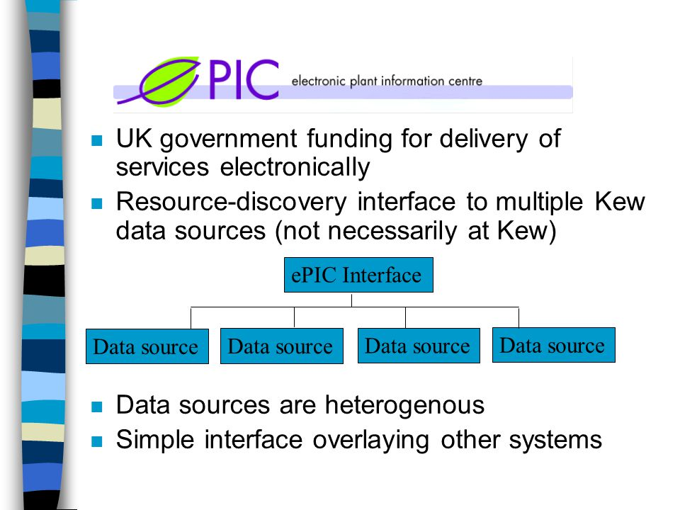 n UK government funding for delivery of services electronically n Resource-discovery interface to multiple Kew data sources (not necessarily at Kew) n Data sources are heterogenous n Simple interface overlaying other systems ePIC Interface Data source