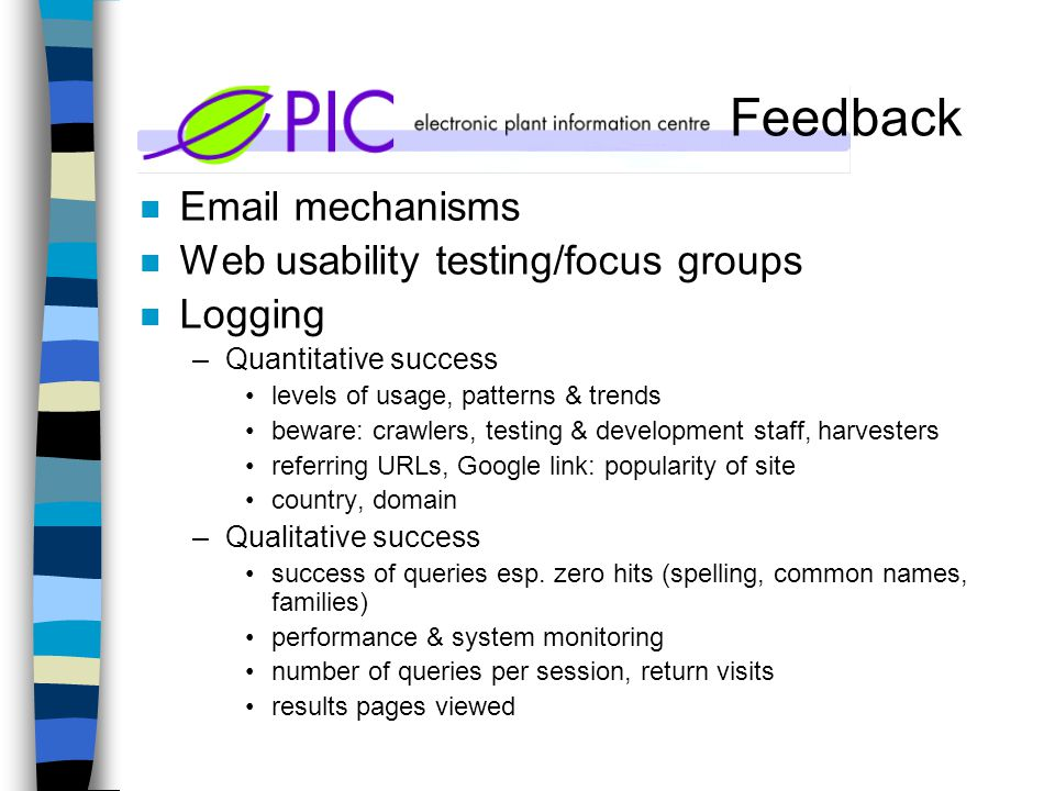 Feedback n Email mechanisms n Web usability testing/focus groups n Logging –Quantitative success levels of usage, patterns & trends beware: crawlers, testing & development staff, harvesters referring URLs, Google link: popularity of site country, domain –Qualitative success success of queries esp.