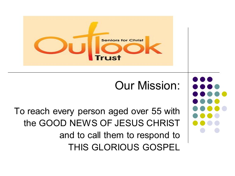 Our Mission: To reach every person aged over 55 with the GOOD NEWS OF JESUS CHRIST and to call them to respond to THIS GLORIOUS GOSPEL
