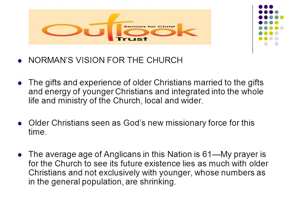 NORMAN'S VISION FOR THE CHURCH The gifts and experience of older Christians married to the gifts and energy of younger Christians and integrated into the whole life and ministry of the Church, local and wider.