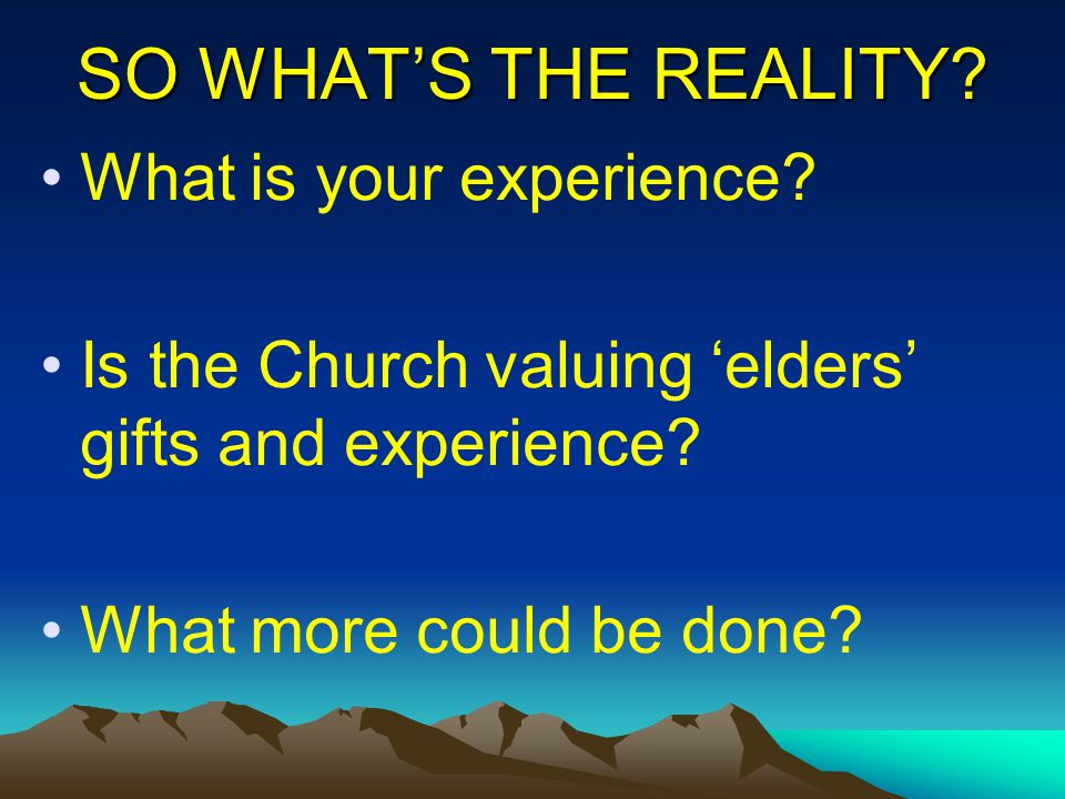 SO WHAT'S THE REALITY? What is your experience? Is the Church valuing 'elders' gifts and experience? What more could be done?