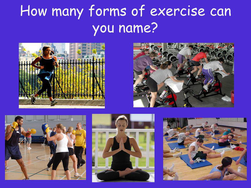 How many forms of exercise can you name?