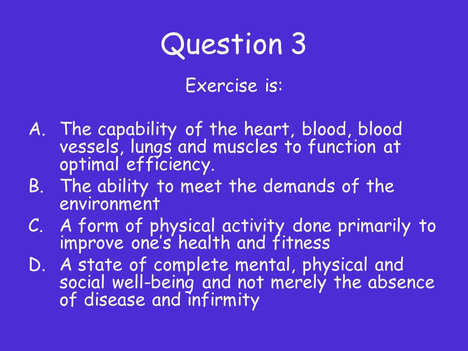 Question 3 Exercise is: A.The capability of the heart, blood, blood vessels, lungs and muscles to function at optimal efficiency. B.The ability to mee