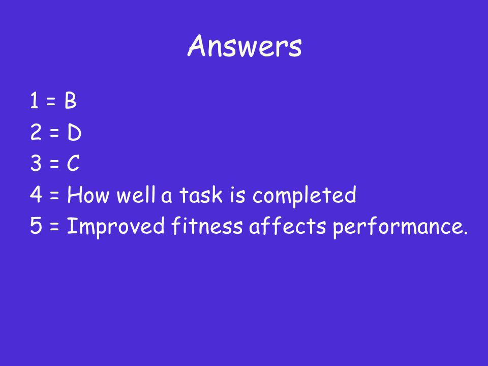 Answers 1 = B 2 = D 3 = C 4 = How well a task is completed 5 = Improved fitness affects performance.