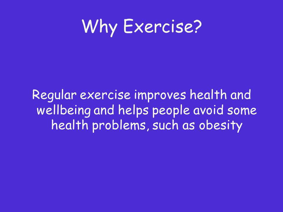 Why Exercise? Regular exercise improves health and wellbeing and helps people avoid some health problems, such as obesity