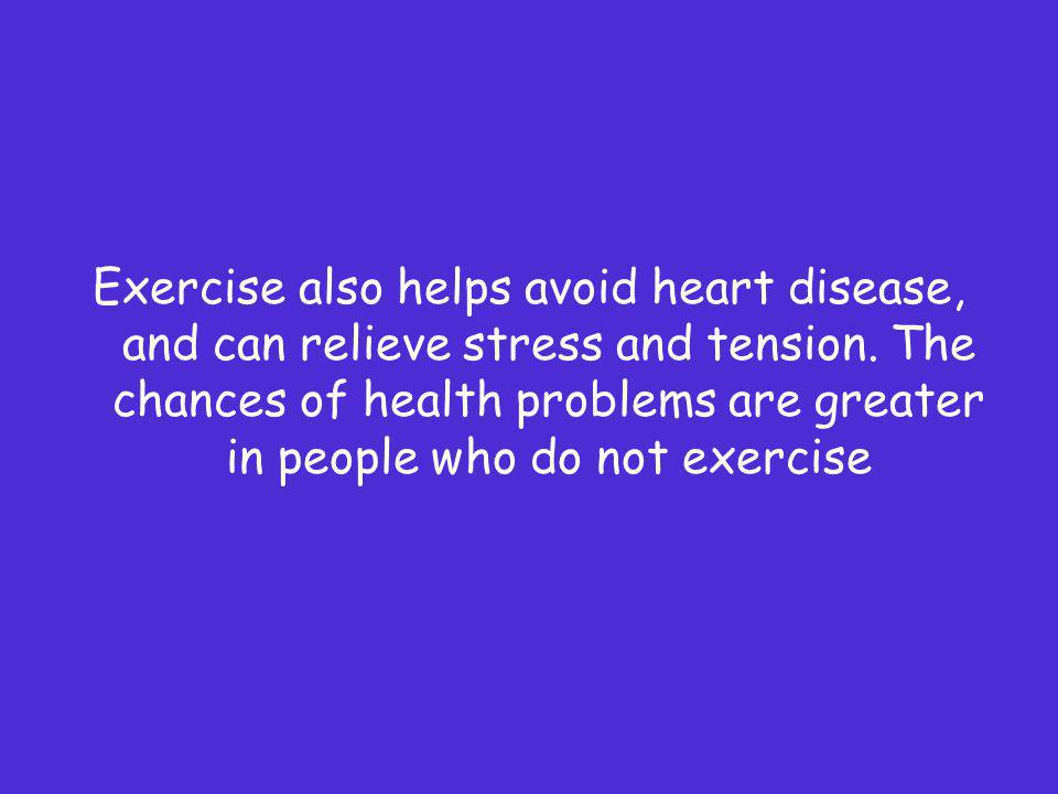 Exercise also helps avoid heart disease, and can relieve stress and tension. The chances of health problems are greater in people who do not exercise