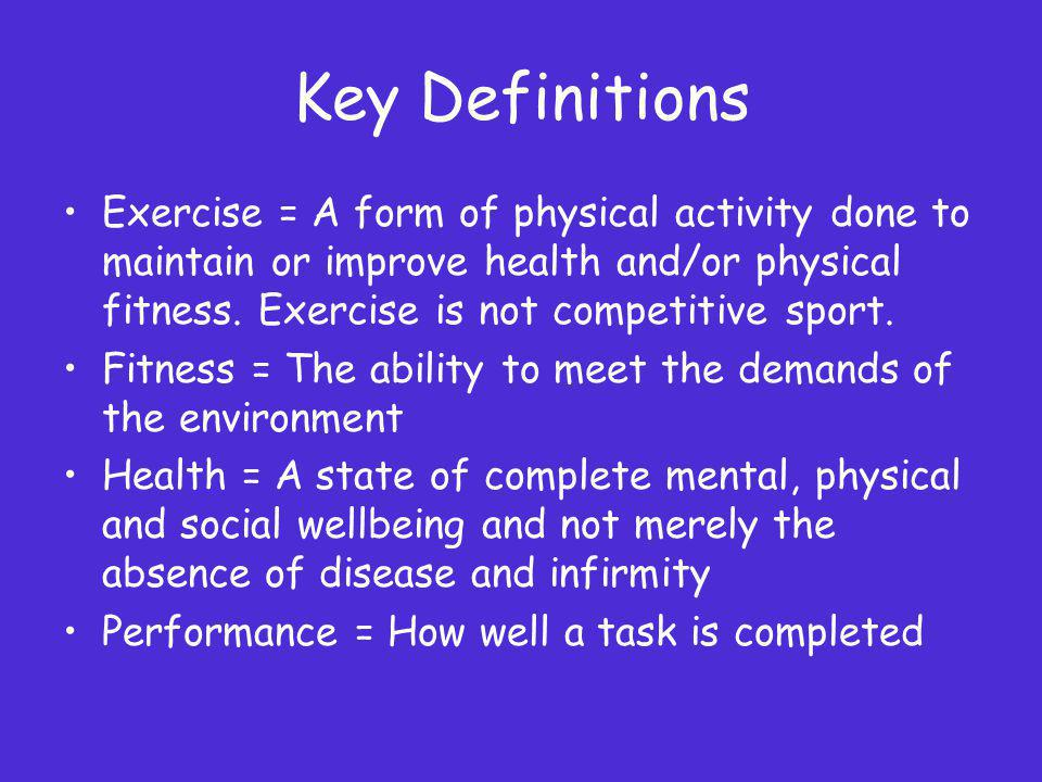 Key Definitions Exercise = A form of physical activity done to maintain or improve health and/or physical fitness. Exercise is not competitive sport.