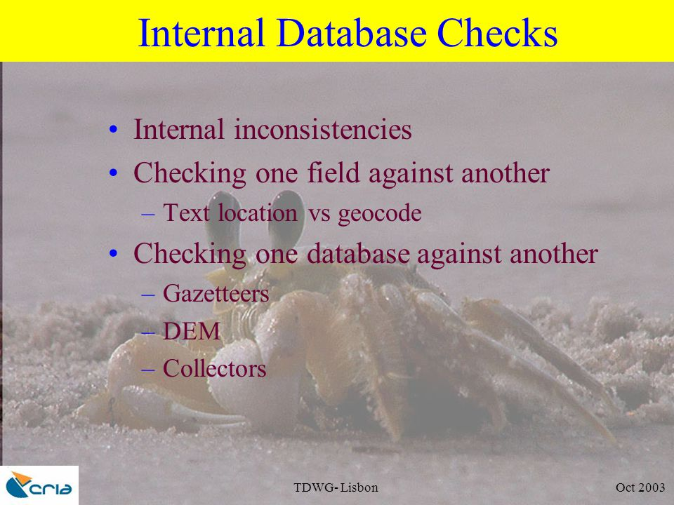 TDWG- Lisbon Oct 2003 Internal Database Checks Internal inconsistencies Checking one field against another –Text location vs geocode Checking one database against another –Gazetteers –DEM –Collectors