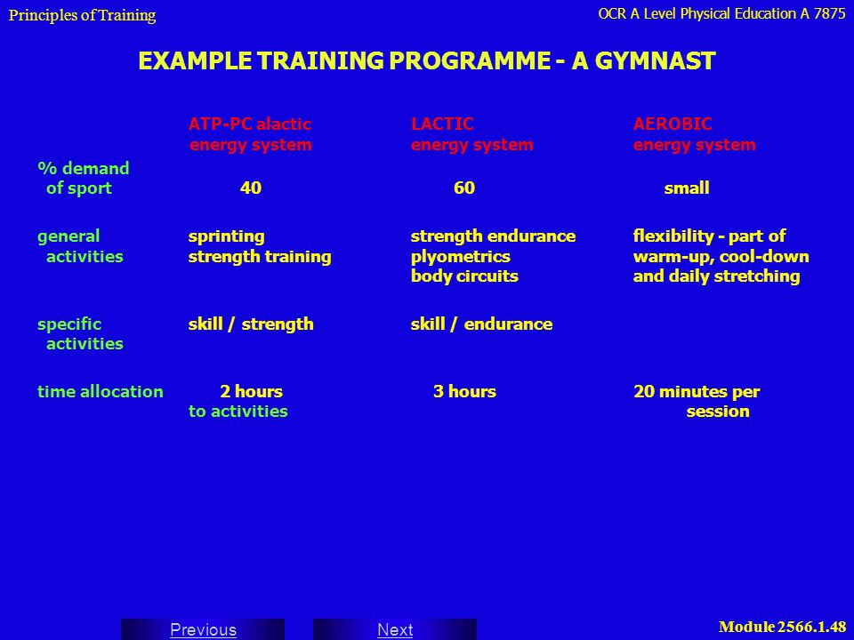OCR A Level Physical Education A 7875 Next Previous Module 2566.1.49 EXAMPLE TRAINING PROGRAMME - A GYMNAST ATP-PC alacticLACTICAEROBIC energy systemenergy systemenergy system day 1flexibility exercises (15 min) - light day 2 skill / strengthskill / endurancewarm-up 2 hrsvaultwrist rolling : 4 x 30sactive, passive and run-up and hurdle stepmedium - 30s RR - 5 minkinetic mobility (jump off one foot andankles : weighted boot(20 min) - light land on two feet on theflexion extension board) - 10 min - heavy4 x 30s medium - 5 min through vaultsequence work 8 total - full recoveryheavy - 30 min - 15 min - heavy general : plyometrics jumping over boxes (5 min) 2 x 4 x 15s - medium day 3relative restswim - light general - plyometrics jumping over a series of boxes (5 min) 2 x 4 x Principles of Training