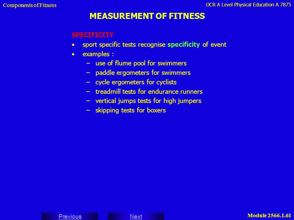 OCR A Level Physical Education A 7875 Next Previous Module 2566.1.62 PRINCIPLES OF MAXIMAL AND SUBMAXIMAL FITNESS TESTS Components of Fitness LIMITATIONS OF TESTS disadvantages of maximal tests : difficulty in ensuring the subject is exerting maximum effort possible dangers of over-exertion and injury dependent on level of motivation (arousal levels) disadvantages of sub-maximal tests : depend on projection / extrapolation being made to unknown maximum therefore small inaccuracies / uncontrolled variables can result in large discrepancies as a result of magnification of results