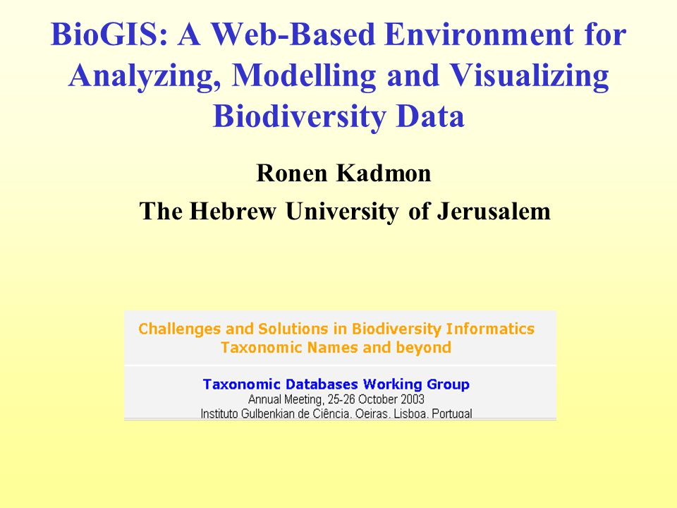 BioGIS: A Web-Based Environment for Analyzing, Modelling and Visualizing Biodiversity Data Ronen Kadmon The Hebrew University of Jerusalem