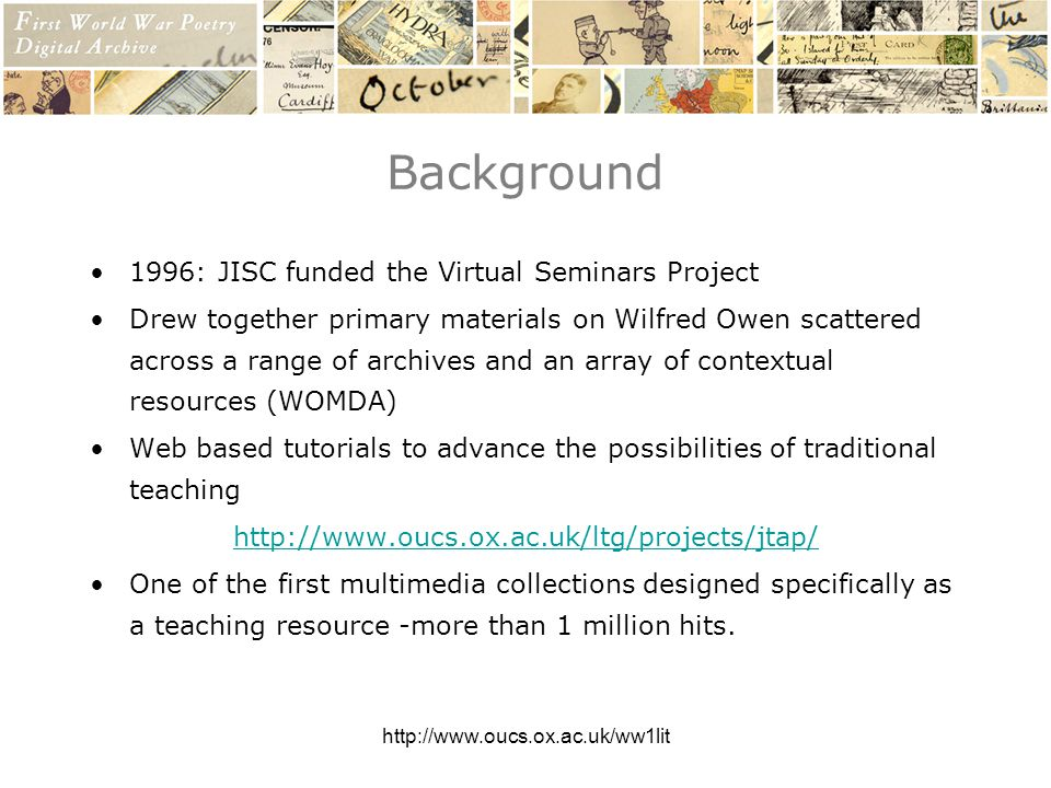 http://www.oucs.ox.ac.uk/ww1lit Background 1996: JISC funded the Virtual Seminars Project Drew together primary materials on Wilfred Owen scattered across a range of archives and an array of contextual resources (WOMDA) Web based tutorials to advance the possibilities of traditional teaching http://www.oucs.ox.ac.uk/ltg/projects/jtap/ One of the first multimedia collections designed specifically as a teaching resource -more than 1 million hits.