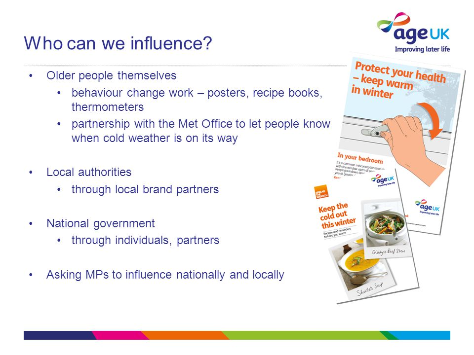 How local authorities and their partners can make a difference Use the new local health structures to make excess winter deaths and illness a priority Improve the energy efficiency of vulnerable older people's homes Eg: Cheshire West & Chester Council Ward-level mapping > problem greatest in rural areas > roadshows Health and Wellbeing Board – winter deaths have been identified as a priority > funding for local projects eg Snow Angels, run by partnership including Age UK Cheshire