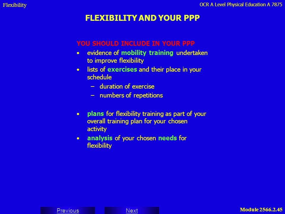 OCR A Level Physical Education A 7875 Next Previous Module 2566.2.45 FLEXIBILITY AND YOUR PPP Flexibility YOU SHOULD INCLUDE IN YOUR PPP evidence of m