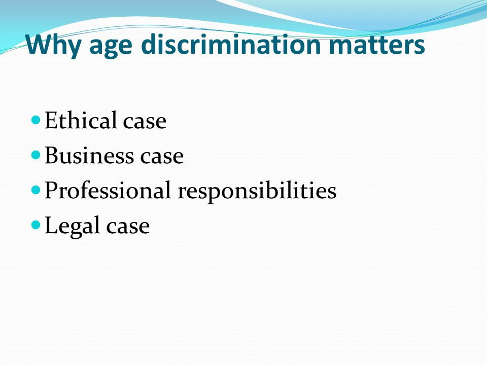 Why age discrimination matters Ethical case Business case Professional responsibilities Legal case