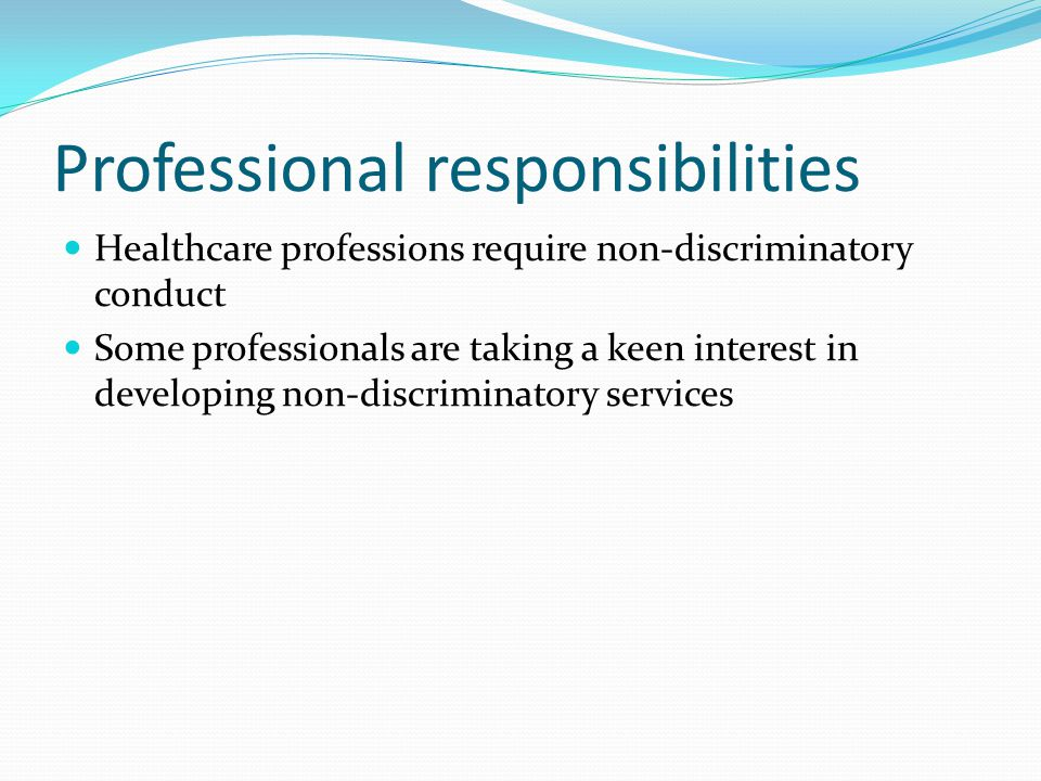 Professional responsibilities Healthcare professions require non-discriminatory conduct Some professionals are taking a keen interest in developing non-discriminatory services