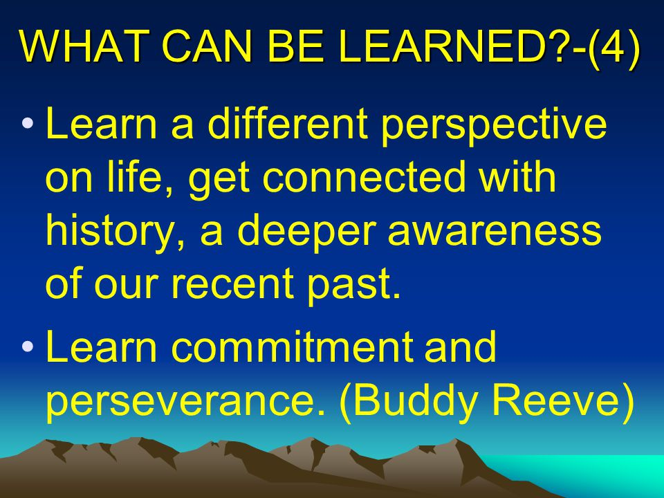 WHAT CAN BE LEARNED?-(4) Learn a different perspective on life, get connected with history, a deeper awareness of our recent past.
